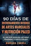 90 DIAS DE ENTRENAMIENTO INTENSO DE ARTES MARCIALES y NUTRICION PALEO: EL MEJOR MANUAL DE MMA TRAINING y DIETA PALEO