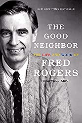 Image: The Good Neighbor: The Life and Work of Fred Rogers, by Maxwell King (Author). Publisher: Harry N. Abrams; 1st Edition edition (September 4, 2018)
