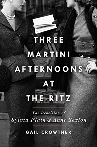 Three-Martini Afternoons at the Ritz: The Rebellion of Sylvia Plath and Anne Sexton by [Gail Crowther]