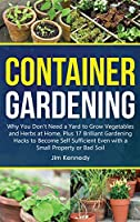 Container Gardening: Why You Don't Need a Yard to Grow Vegetables and Herbs at Home, Plus 17 Brilliant Gardening Hacks to Become Self Sufficient Even with a Small Property