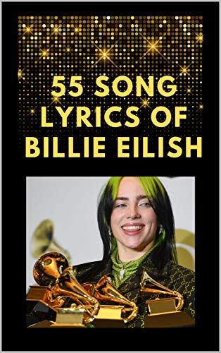 """55 SONG LYRICS OF BILLIE EILISH: LYRICS OF A COLLECTION SONGS OF BILLIE EILISH WHO WON THE FOUR MAIN GRAMMY CATEGORIES IN 2020: SONG LYRICS OF BAD GUY- ... 2020 """"SONG OF THE YEAR"""" (English Edition)"""