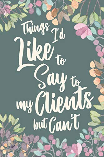 Things I'd Like to Say to My Clients But Can't: Funny Gag Appreciation Gift Notebook for Client based Professions. Lawyer, Consultants, Personal ... Journa Diaryl. 6 x 9 inch, 120 Pages.