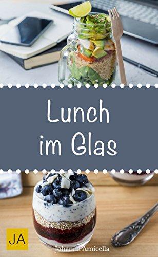Lunch im Glas - Leckere, einfache und schnelle Rezepte für die Mittagspause. Die besten Alternativen zur Kantine!