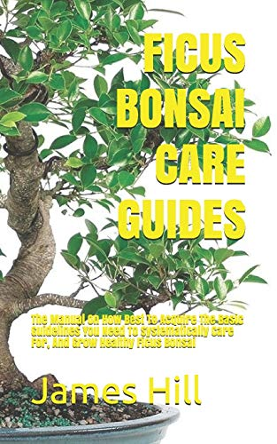 FICUS BONSAI CARE GUIDES: The Manual On How Best To Acquire The Basic Guidelines You Need To Systematically Care For, And Grow Healthy Ficus Bonsai