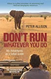 DON'T RUN, Whatever You Do: My Adventures as a Safari Guide - Peter Allison