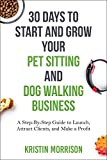 30 Days To Start and Grow Your Pet Sitting and Dog Walking Business: A Step-By-Step Guide to Launch, Attract Clients,...