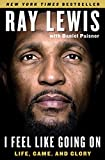 I Feel Like Going On: Life, Game, and Glory - Ray Lewis