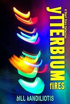 Ytterbium Fires: A Science Fiction Anthology by [Bill Kandiliotis]