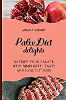 Paleo Diet Delights: Satisfy your palate with simplicity, taste and healthy food