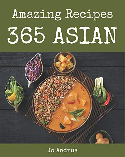 365 Amazing Asian Recipes: Home Cooking Made Easy with Asian Cookbook!