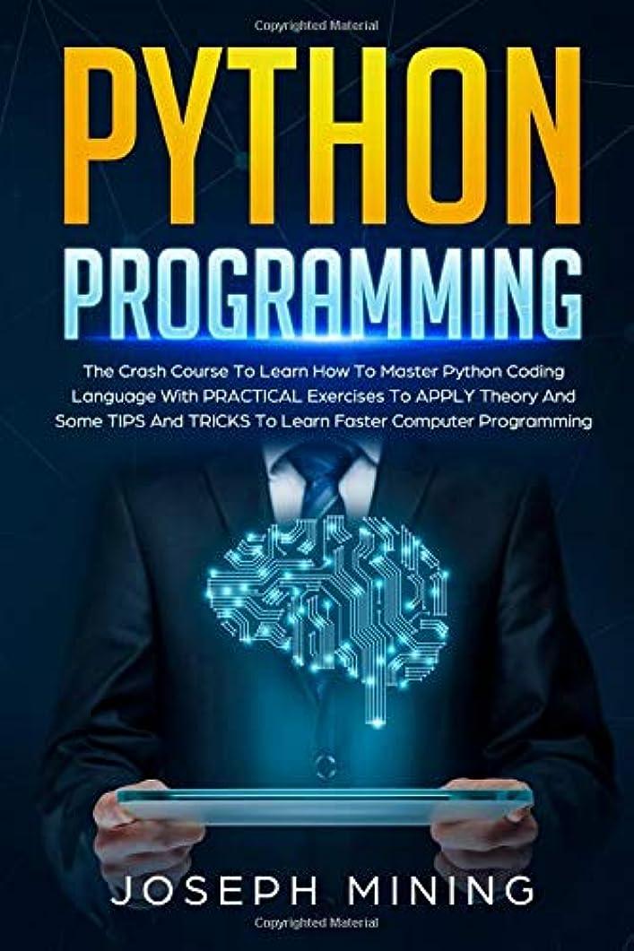 モディッシュ二年生艦隊Python Programming: The Crash Course To Learn How To Master Python Coding Language With PRACTICAL Exercises To APPLY Theory And Some TIPS And TRICKS To Learn Faster Computer Programming