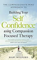 The Compassionate Mind Approach to Building Self-Confidence (Compassion Focused Therapy)