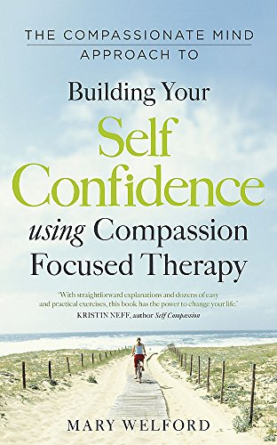 The Compassionate Mind Approach to Building Self-Confidence: Series editor, Paul Gilbert (Compassion Focused Therapy)