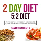 The 2 Day Diet: 5:2 Diet- 70 Top Recipes & Cookbook to Lose Weight & Sustain It Now Revealed! (Fasting Day Edition) - Samantha Michaels
