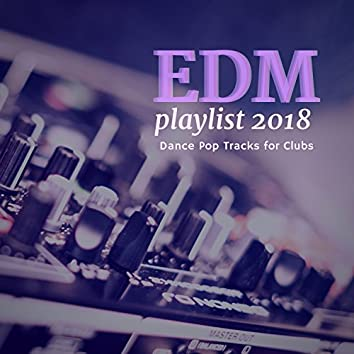 EDM Playlist 2018 (Dance Pop Tracks For Clubs)