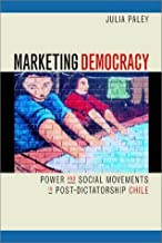 Marketing Democracy: Power and Social Movements in Post-Dictatorship Chile 1st Edition by Paley, Julia published by University of California Press