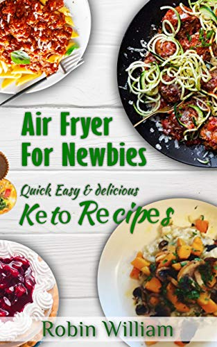 Air Fryer For Newbies: The Ultimate Guide to Mastery with Quick, Easy and Delicious Air Fryer Recipes Including Keto Bread,Pasta and  Dessert Recipes (English Edition)