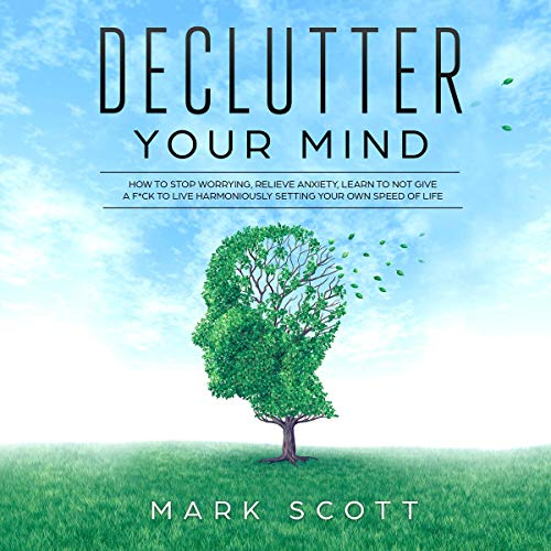 Declutter Your Mind     How to Stop Worrying, Relieve Anxiety, Learn to Not Give a F*ck to Live Harmoniously, Setting Your Own Speed of Life              By:                                                                                                                                 Mark Scott                               Narrated by:                                                                                                                                 Cliff Weldon                      Length: 1 hr and 17 mins     2 ratings     Overall 5.0