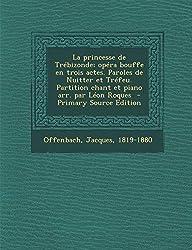 La princesse de Trébizonde; opéra bouffe en trois actes. Paroles de Nuitter et Tréfeu. Partition chant et piano arr. par Léon Roques (French Edition)