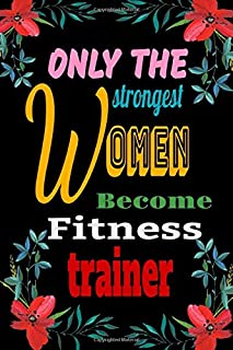 Only The Strongest Women Become Fitness Trainer: pretty Journal Gift for valentine's day / women's day  birthday accented with h/igh lights 120 Pages/6
