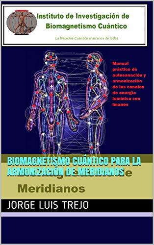 Biomagnetismo Cuántico para la Armonización de Meridianos: Manual práctico de...