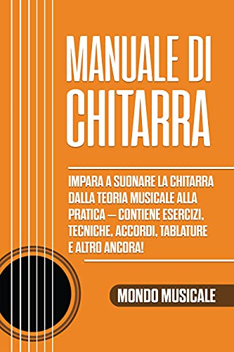 Manuale di Chitarra: Impara a Suonare la Chitarra dalla Teoria Musicale alla Pratica – Contiene Esercizi, Tecniche, Accordi, Tablature e Altro Ancora!