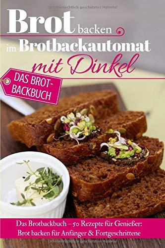 Brot backen im Brotbackautomat mit Dinkel: Das Brotbackbuch – 50 Rezepte für Genießer: Brot backen für Anfänger & Fortgeschrittene