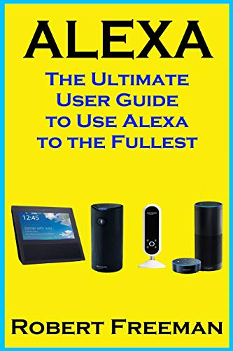 Alexa: The Ultimate User Guide to Use Alexa to the Fullest (Amazon Echo, Amazon Echo Dot, Amazon Echo Look, Amazon Echo Show, user manual, amazon echo app): Volume 1 (smart device, guide, echo)