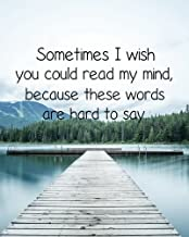 Sometimes I wish you could read my mind,  because these words are hard to say: Motivational Positive Inspirational Quote Bullet Journal Dot Grid l ... Quote Journal notebook series) (Volume 14)