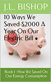 10 Ways We Saved $2000 A Year On Our Electric Bill: Book 1 -How We Saved On Our Energy Consumption (Money Saving Ideas) by [J.L. Bishop]