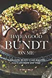 Have A Good Bundt on Me: 25 Amazing Bundt Cake Recipes You Can Enjoy Any Time