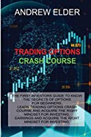 Trading Options Crash Course: The First Investors Guide to Know the Secrets of Options for Beginners. Learn Trading Options Crash Course and Acquire the Right Mindset for Investing.