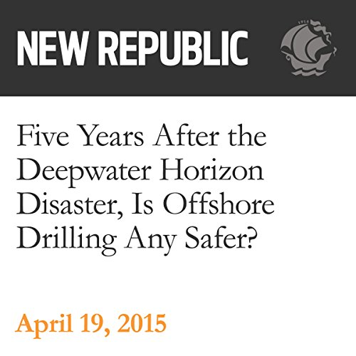 Five Years After the Deepwater Horizon Disaster, Is Offshore Drilling Any Safer? audiobook cover art