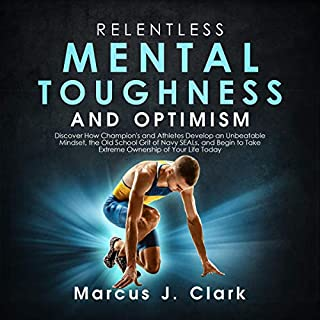 Relentless Mental Toughness and Optimism     Discover How Champion's and Athletes Develop an Unbeatable Mindset, the Old School Grit of Navy SEALs, and Begin to Take Extreme Ownership of Your Life Today              By:                                                                                                                                 Marcus J. Clark                               Narrated by:                                                                                                                                 Robbie Gubelmann                      Length: 3 hrs and 20 mins     Not rated yet     Overall 0.0