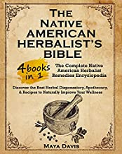 Native American Herbalist's Bible: 4 in 1 • The Complete Native American Herbalist Remedies Encyclopedia. Discover the Best Herbal Dispensatory, ... & Recipes to Naturally Improve Your Wellness
