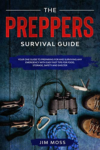 Preppers Survival Guide: Your One Guide To Preparing For and Surviving Any Emergency With Easy Fast Tips For Food, Storage, Safety and Shelter. by [Jim Moss]