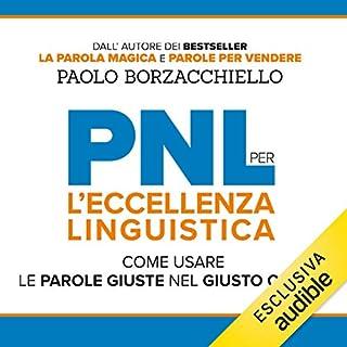 PNL per l'Eccellenza Linguistica     Come usare le parole giuste nel giusto ordine              Di:                                                                                                                                 Paolo Borzacchiello                               Letto da:                                                                                                                                 Dario Dossena                      Durata:  5 ore e 7 min     198 recensioni     Totali 4,7