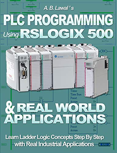 PLC Programming Using RSLogix 500 & Real World Applications: Learn Ladder Logic Concepts Step by...