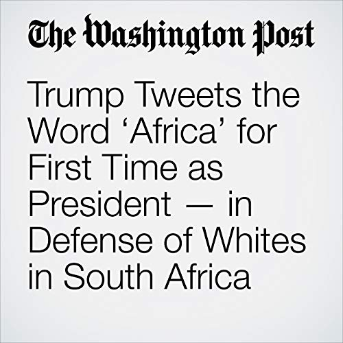 Trump Tweets the Word 'Africa' for First Time as President — in Defense of Whites in South Africa copertina