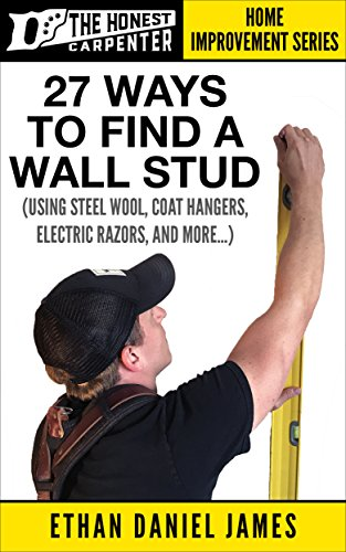 27 Ways To Find A Wall Stud: Using Steel Wool, Coat Hangers, Electric Razors, And More... (The Honest Carpenter Book 1)