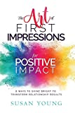 The Art of First Impressions for Positive Impact: 8 Ways to Shine Bright to Transform Relationship Results