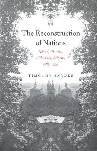 The Reconstruction of Nations: Poland, Ukraine, Lithuania, Belarus, 1569–1999