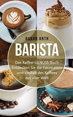 BARISTA Das Kaffee-GENUSS-Buch: Entdecken Sie die Faszination und Vielfalt des Kaffees