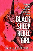 Black Sheep Rebel Girl: The Almost True Tales, Thoughts, and Observations of a Life Long...