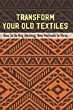 Transform Your Old Textiles: How To Do Rag Weaving, New Methods To Make: Weaving Contemporary Rag Rugs