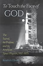 To Touch the Face of God: The Sacred, the Profane, and the American Space Program, 1957–1975 (New Series in NASA History)