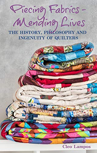 PIECING FABRICS - MENDING LIVES: THE HISTORY, PHILOSOPHY AND INGENUITY OF QUILTERS by [Cleo Lampos]