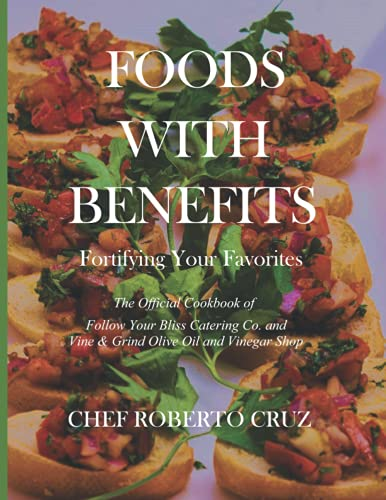 Foods with Benefits / Fortifying your Favorites: The Official Cookbook of Follow Your Bliss Catering Co. and Vine & Grind Olive Oil and Vinegar Shop