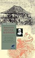 Schatten ueber dem Kongo: Die Geschichte eines der grossen, fast vergessenen Menschheitsverbrechen