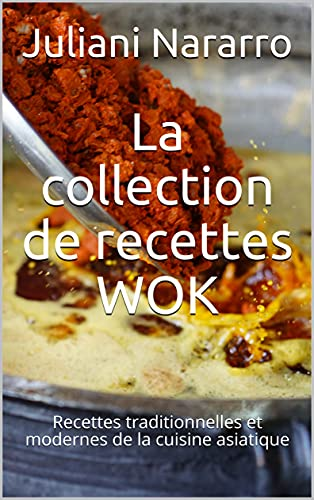 La collection de recettes WOK: Recettes traditionnelles et modernes de la cuisine asiatique (French Edition)